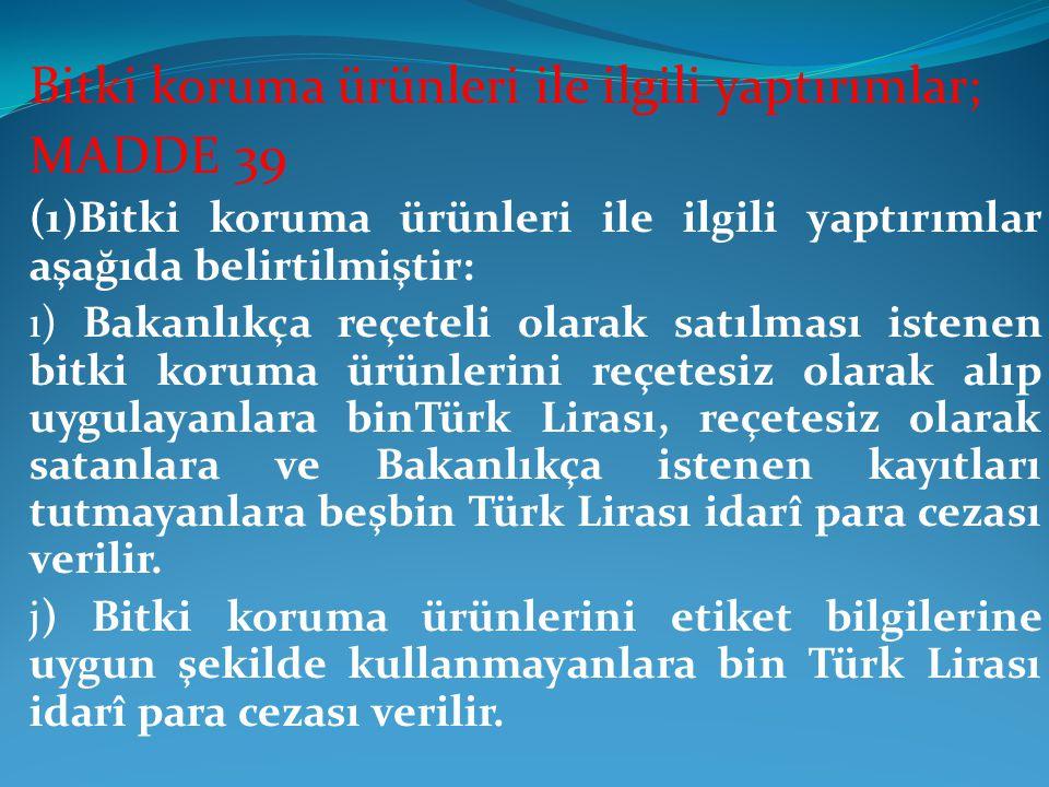 Bitki koruma ürünleri ile ilgili yaptırımlar; MADDE 39 (1)Bitki koruma ürünleri ile ilgili yaptırımlar aşağıda belirtilmiştir: ı) Bakanlıkça reçeteli olarak satılması istenen bitki koruma ürünlerini reçetesiz olarak alıp uygulayanlara binTürk Lirası, reçetesiz olarak satanlara ve Bakanlıkça istenen kayıtları tutmayanlara beşbin Türk Lirası idarî para cezası verilir.