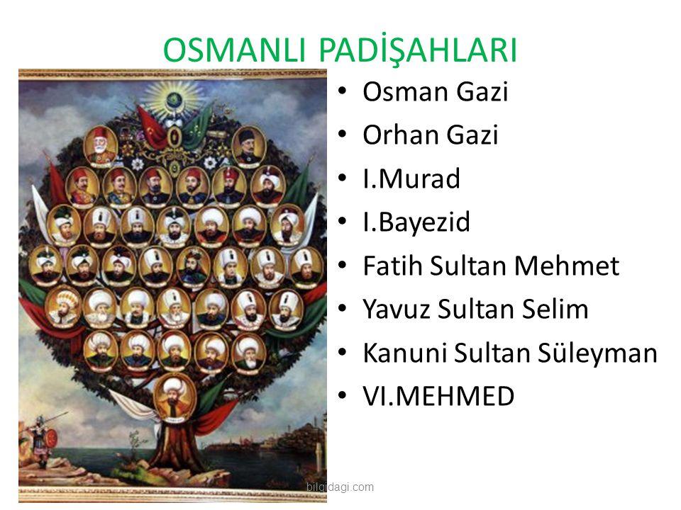 OSMANLI PADİŞAHLARI Osman Gazi Orhan Gazi I.Murad I.Bayezid Fatih Sultan Mehmet Yavuz Sultan Selim Kanuni Sultan Süleyman VI.MEHMED bilgidagi.com