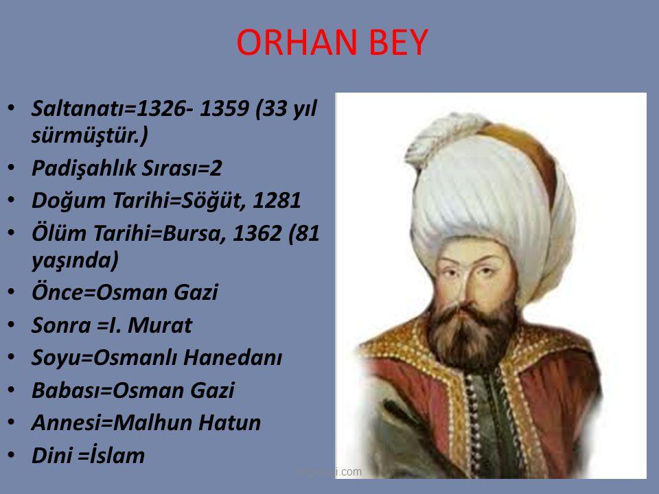 ORHAN BEY Saltanatı=1326- 1359 (33 yıl sürmüştür.) Padişahlık Sırası=2 Doğum Tarihi=Söğüt, 1281 Ölüm Tarihi=Bursa, 1362 (81 yaşında) Önce=Osman Gazi S