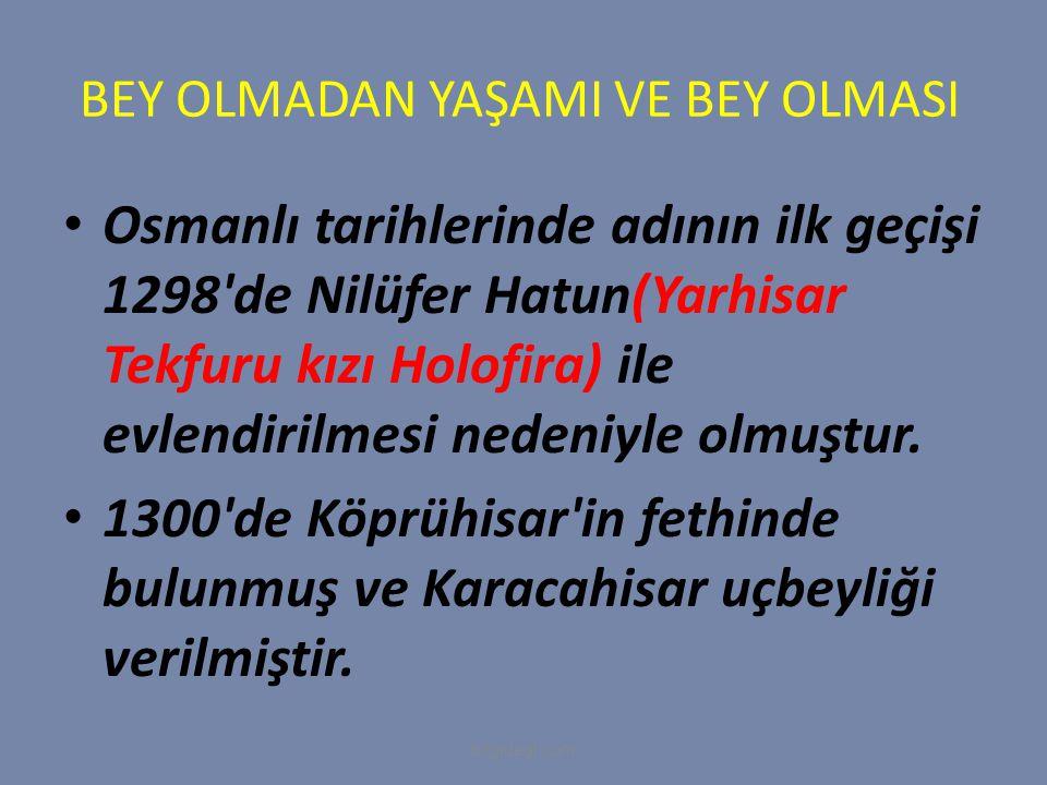 BEY OLMADAN YAŞAMI VE BEY OLMASI Osmanlı tarihlerinde adının ilk geçişi 1298'de Nilüfer Hatun(Yarhisar Tekfuru kızı Holofira) ile evlendirilmesi neden
