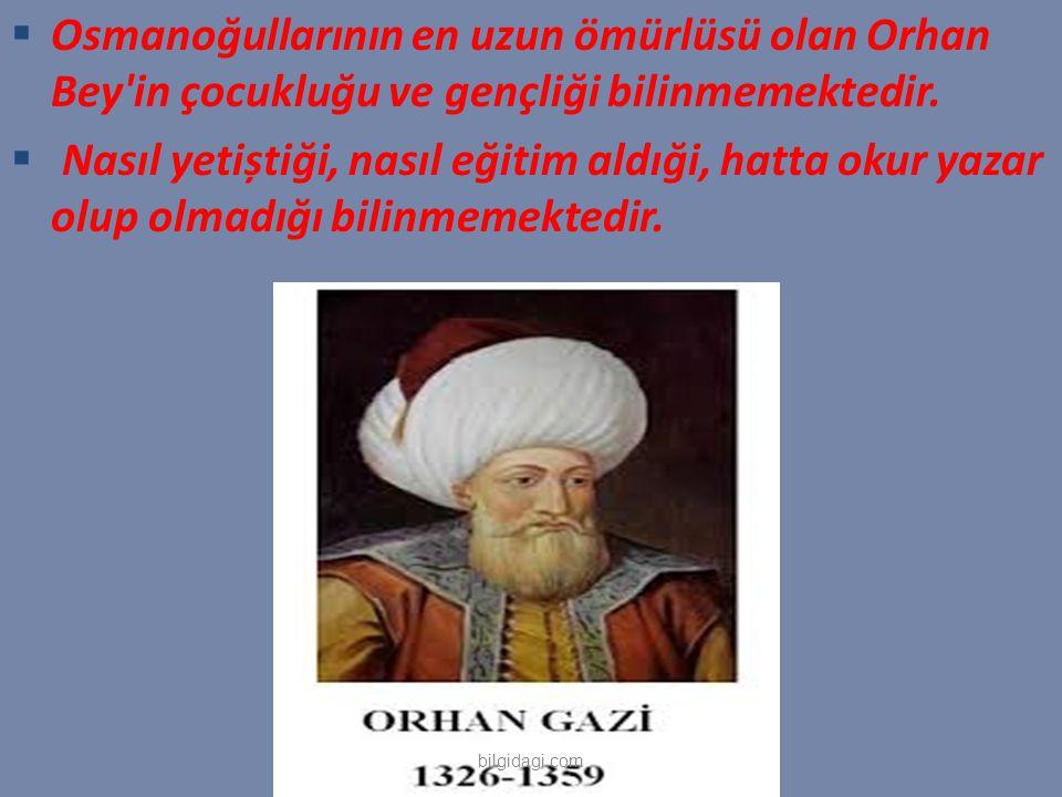  Osmanoğullarının en uzun ömürlüsü olan Orhan Bey'in çocukluğu ve gençliği bilinmemektedir.  Nasıl yetiștiği, nasıl eğitim aldıği, hatta okur yazar