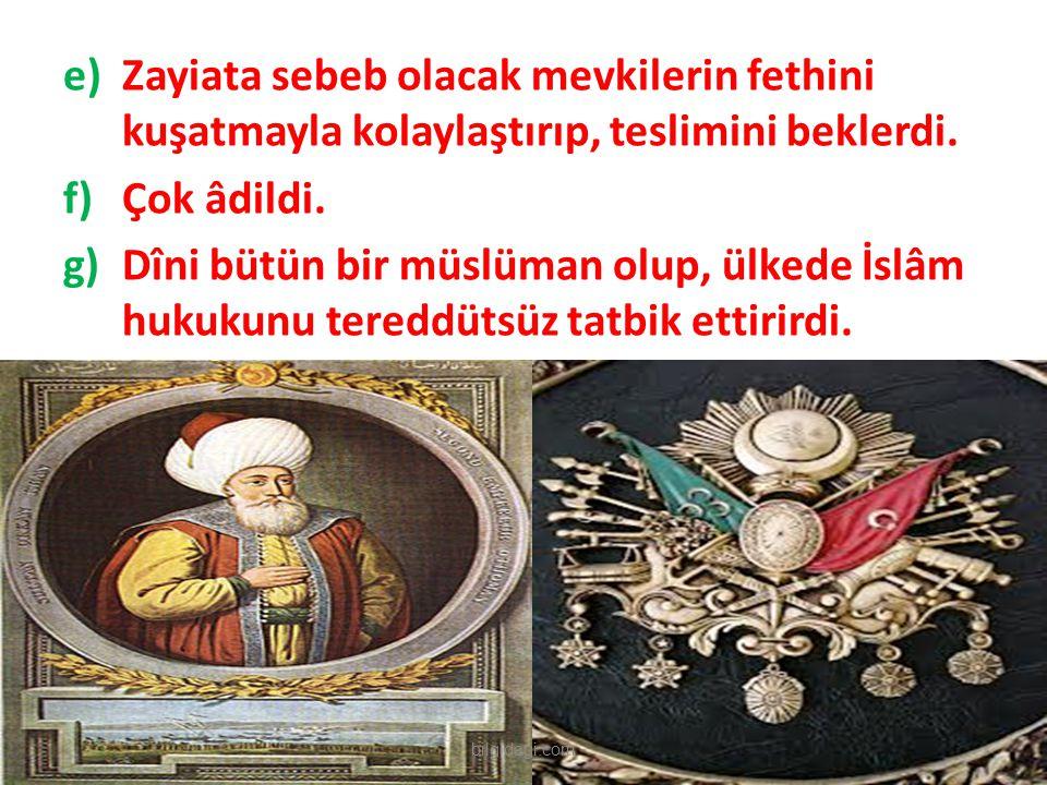 e)Zayiata sebeb olacak mevkilerin fethini kuşatmayla kolaylaştırıp, teslimini beklerdi. f)Çok âdildi. g)Dîni bütün bir müslüman olup, ülkede İslâm huk