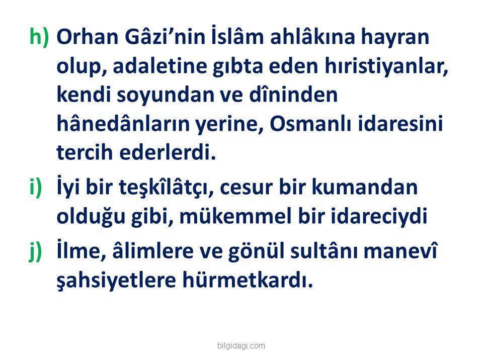 h)Orhan Gâzi'nin İslâm ahlâkına hayran olup, adaletine gıbta eden hıristiyanlar, kendi soyundan ve dîninden hânedânların yerine, Osmanlı idaresini ter