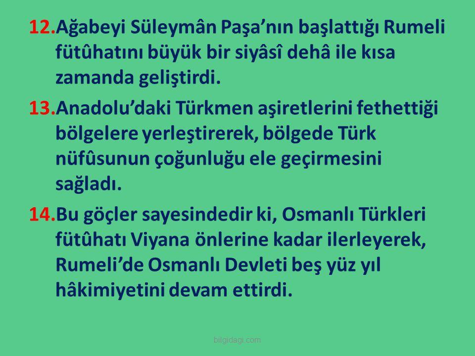12.Ağabeyi Süleymân Paşa'nın başlattığı Rumeli fütûhatını büyük bir siyâsî dehâ ile kısa zamanda geliştirdi. 13.Anadolu'daki Türkmen aşiretlerini feth