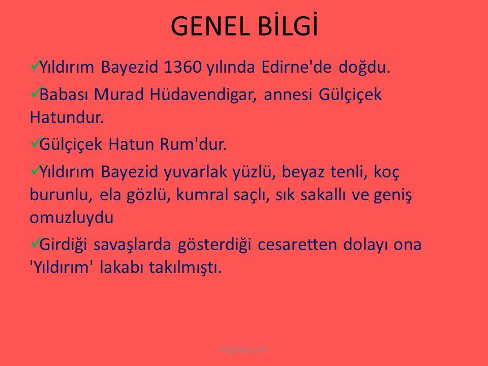 GENEL BİLGİ Yıldırım Bayezid 1360 yılında Edirne'de doğdu. Babası Murad Hüdavendigar, annesi Gülçiçek Hatundur. Gülçiçek Hatun Rum'dur. Yıldırım Bayez