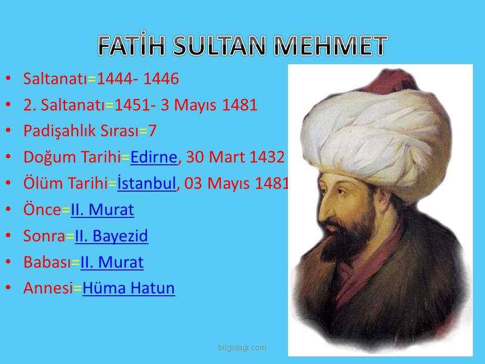 Saltanatı=1444- 1446 2. Saltanatı=1451- 3 Mayıs 1481 Padişahlık Sırası=7 Doğum Tarihi=Edirne, 30 Mart 1432Edirne Ölüm Tarihi=İstanbul, 03 Mayıs 1481İs