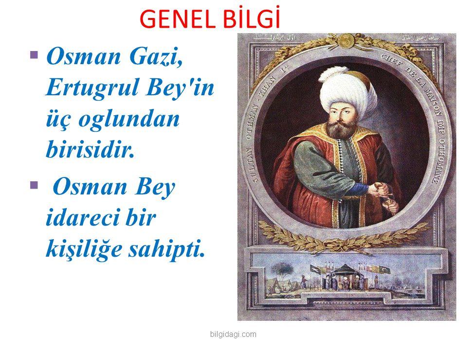 GENEL BİLGİ  Osman Gazi, Ertugrul Bey'in üç oglundan birisidir.  Osman Bey idareci bir kişiliğe sahipti. bilgidagi.com
