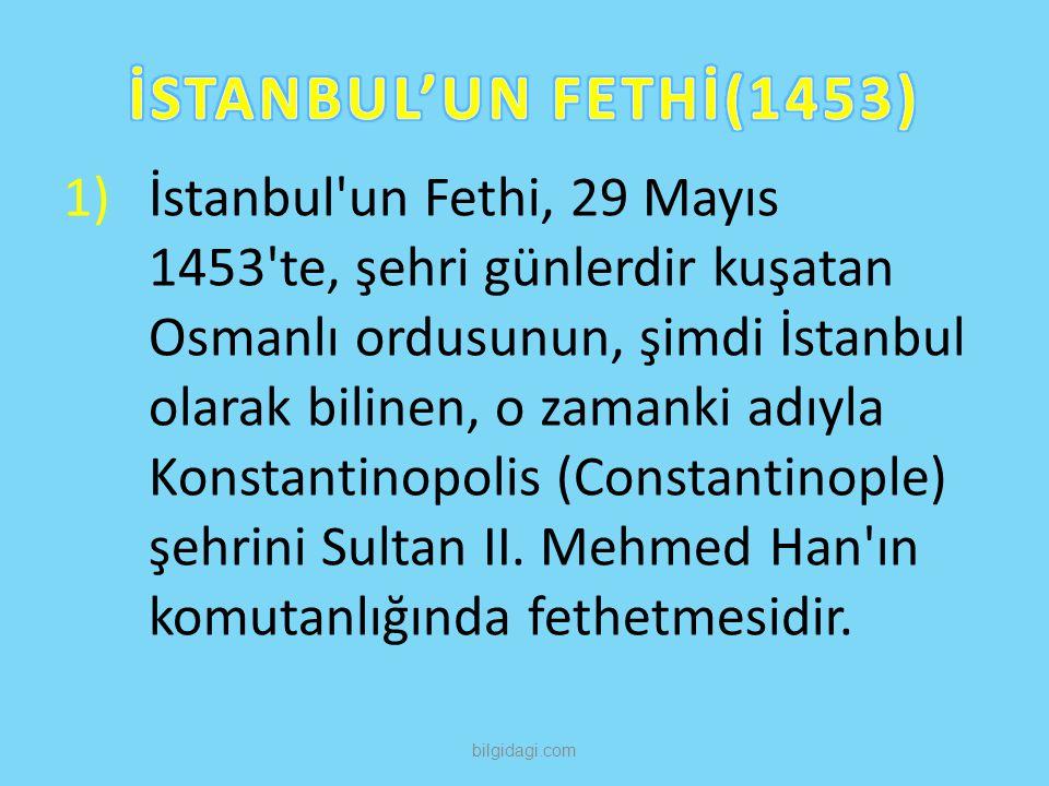 1)İstanbul'un Fethi, 29 Mayıs 1453'te, şehri günlerdir kuşatan Osmanlı ordusunun, şimdi İstanbul olarak bilinen, o zamanki adıyla Konstantinopolis (Co