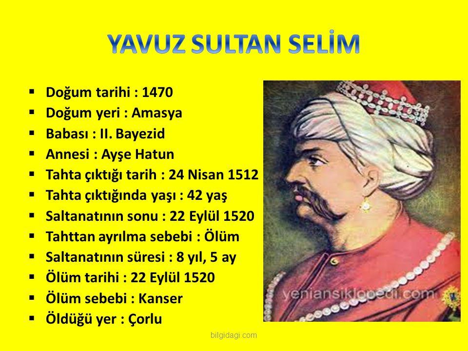  Doğum tarihi : 1470  Doğum yeri : Amasya  Babası : II. Bayezid  Annesi : Ayşe Hatun  Tahta çıktığı tarih : 24 Nisan 1512  Tahta çıktığında yaşı