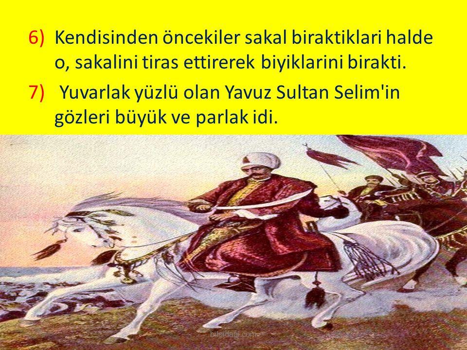 6)Kendisinden öncekiler sakal biraktiklari halde o, sakalini tiras ettirerek biyiklarini birakti. 7) Yuvarlak yüzlü olan Yavuz Sultan Selim'in gözleri
