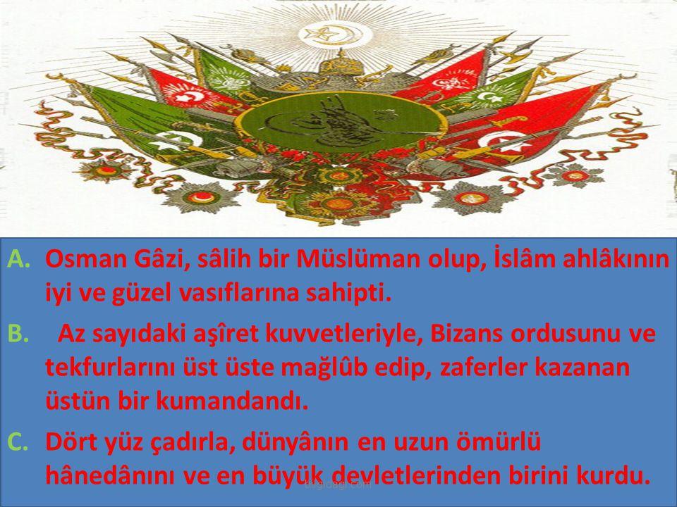 A.Osman Gâzi, sâlih bir Müslüman olup, İslâm ahlâkının iyi ve güzel vasıflarına sahipti. B. Az sayıdaki aşîret kuvvetleriyle, Bizans ordusunu ve tekfu