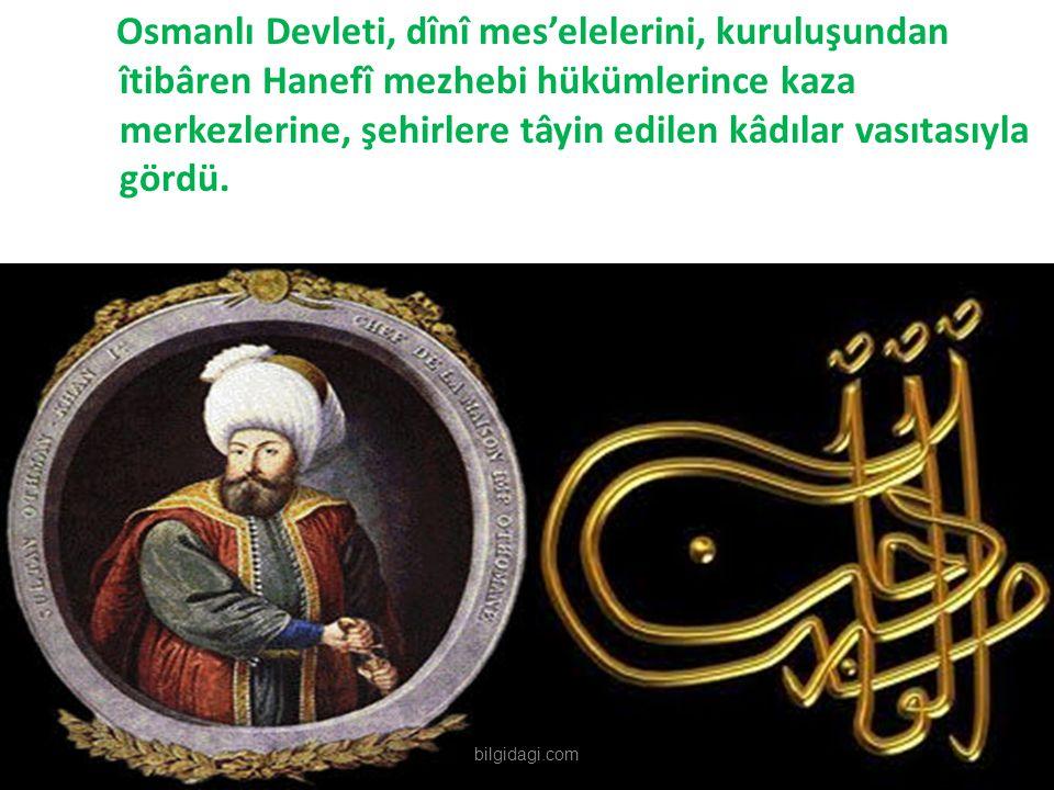 Osmanlı Devleti, dînî mes'elelerini, kuruluşundan îtibâren Hanefî mezhebi hükümlerince kaza merkezlerine, şehirlere tâyin edilen kâdılar vasıtasıyla g