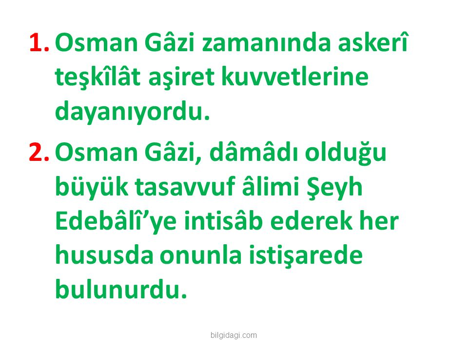1.Osman Gâzi zamanında askerî teşkîlât aşiret kuvvetlerine dayanıyordu. 2.Osman Gâzi, dâmâdı olduğu büyük tasavvuf âlimi Şeyh Edebâlî'ye intisâb edere