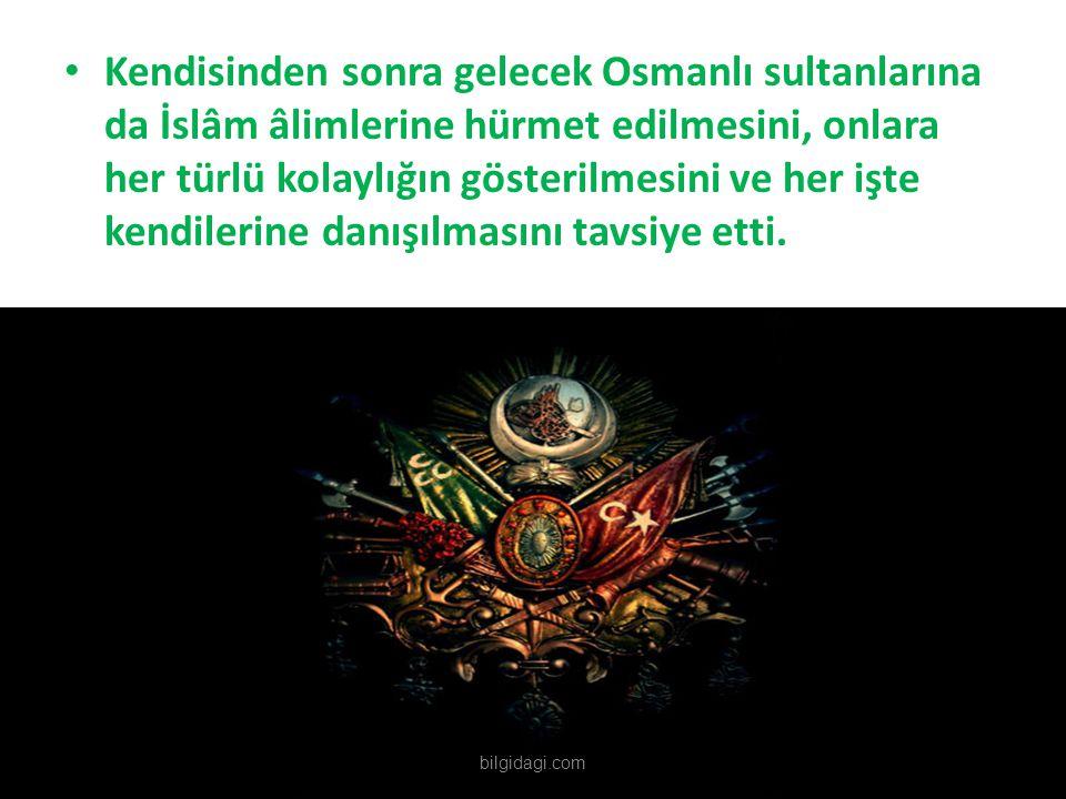 Kendisinden sonra gelecek Osmanlı sultanlarına da İslâm âlimlerine hürmet edilmesini, onlara her türlü kolaylığın gösterilmesini ve her işte kendileri