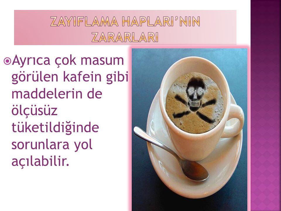  Ayrıca çok masum görülen kafein gibi maddelerin de ölçüsüz tüketildiğinde sorunlara yol açılabilir.