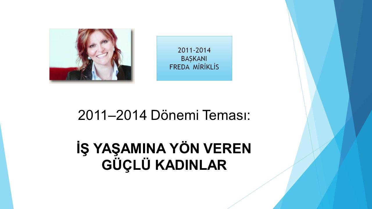 2011–2014 Dönemi Teması: İŞ YAŞAMINA YÖN VEREN GÜÇLÜ KADINLAR 2011-2014 BAŞKANI FREDA MİRİKLİS