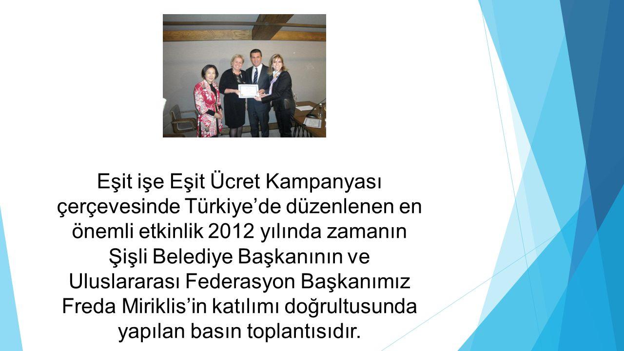 Eşit işe Eşit Ücret Kampanyası çerçevesinde Türkiye'de düzenlenen en önemli etkinlik 2012 yılında zamanın Şişli Belediye Başkanının ve Uluslararası Fe