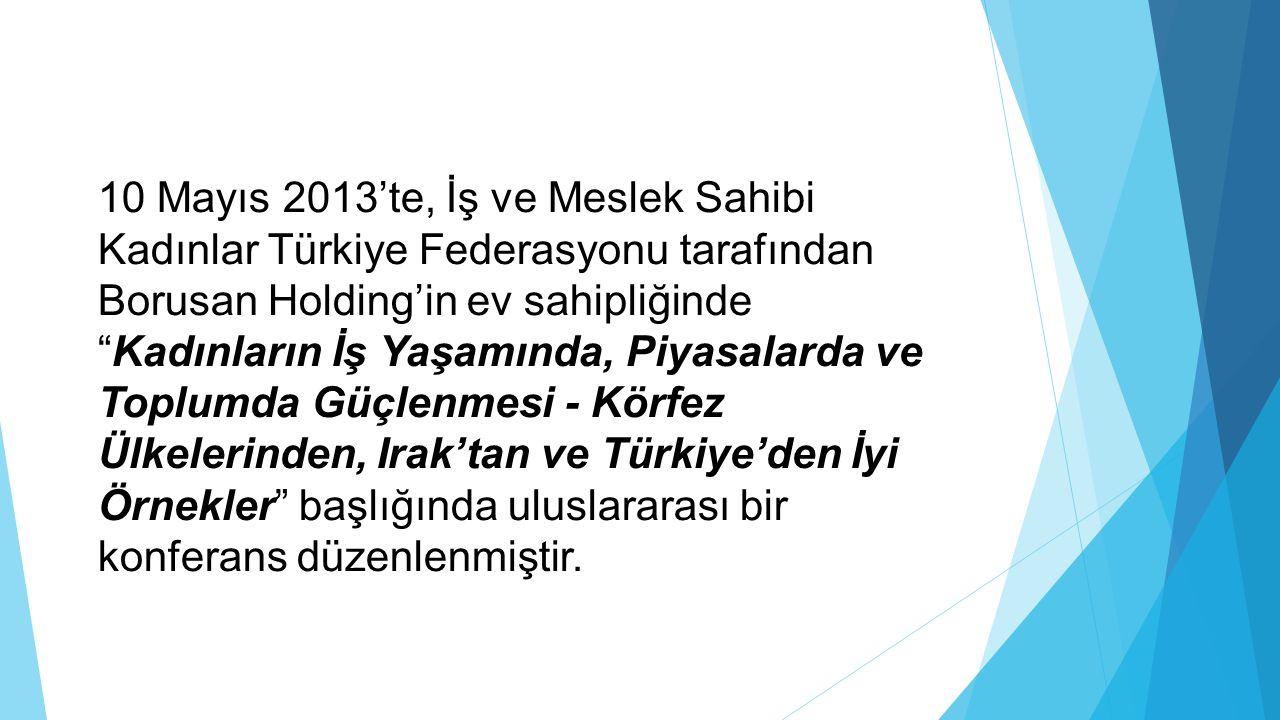 """10 Mayıs 2013'te, İş ve Meslek Sahibi Kadınlar Türkiye Federasyonu tarafından Borusan Holding'in ev sahipliğinde """"Kadınların İş Yaşamında, Piyasalarda"""