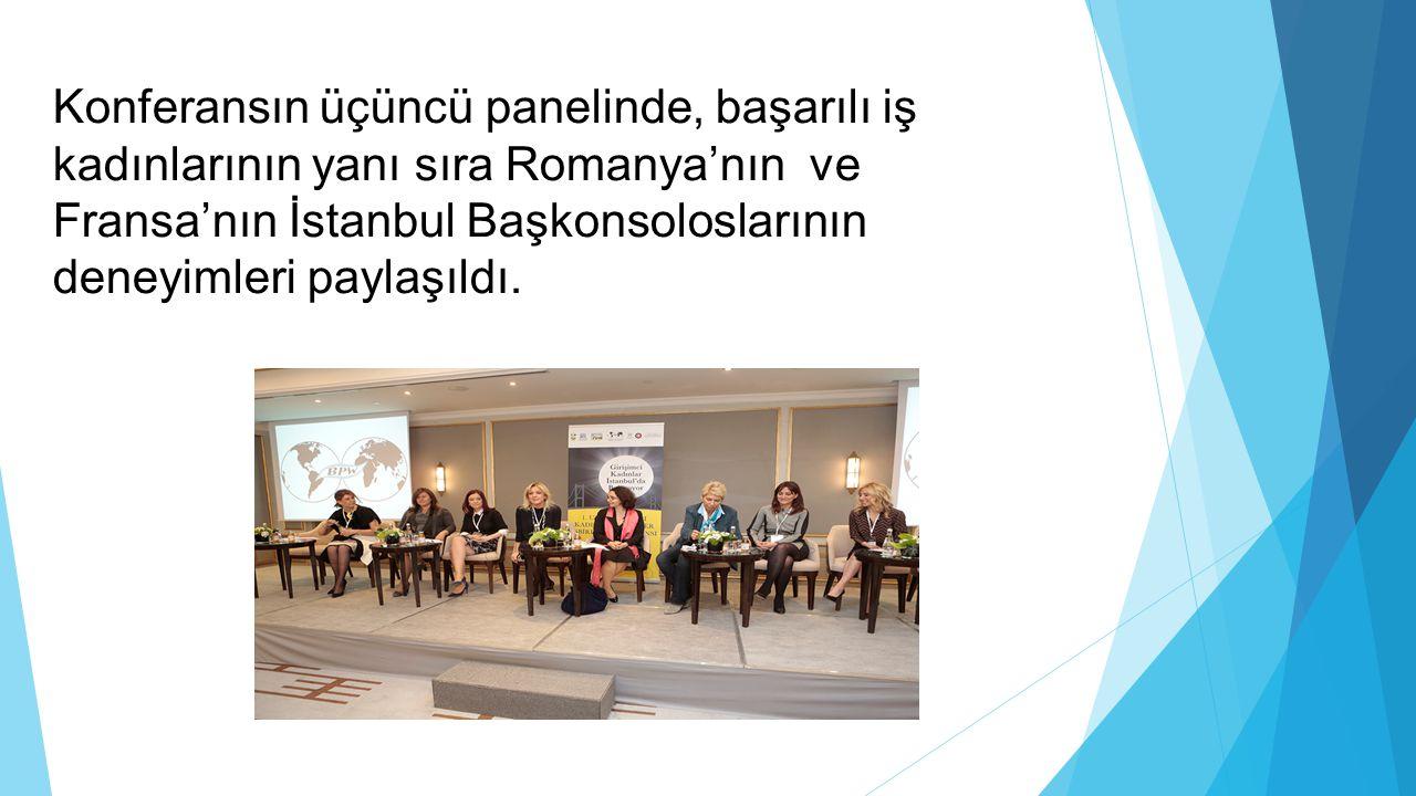 Konferansın üçüncü panelinde, başarılı iş kadınlarının yanı sıra Romanya'nın ve Fransa'nın İstanbul Başkonsoloslarının deneyimleri paylaşıldı.