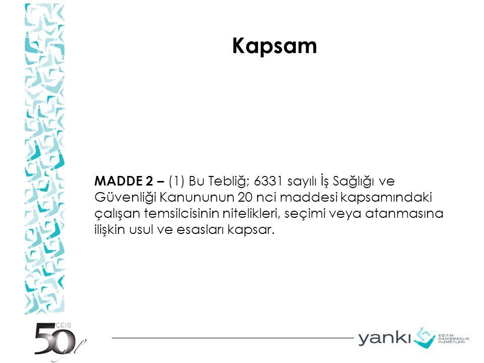 Kapsam MADDE 2 – (1) Bu Tebliğ; 6331 sayılı İş Sağlığı ve Güvenliği Kanununun 20 nci maddesi kapsamındaki çalışan temsilcisinin nitelikleri, seçimi ve