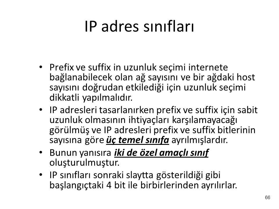 66 IP adres sınıfları Prefix ve suffix in uzunluk seçimi internete bağlanabilecek olan ağ sayısını ve bir ağdaki host sayısını doğrudan etkilediği için uzunluk seçimi dikkatli yapılmalıdır.