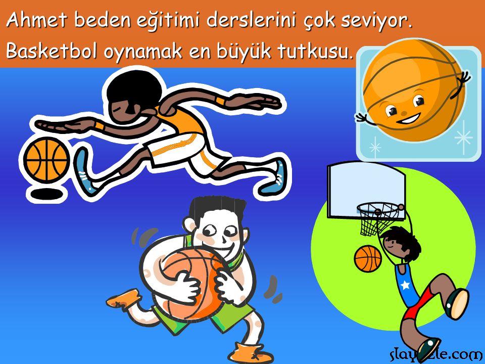 Ahmet beden eğitimi derslerini çok seviyor. Basketbol oynamak en büyük tutkusu.