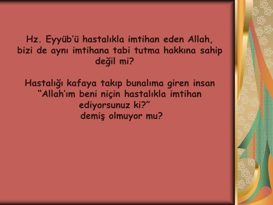 Hz.Eyyüb'ü hastalıkla imtihan eden Allah, bizi de aynı imtihana tabi tutma hakkına sahip değil mi.