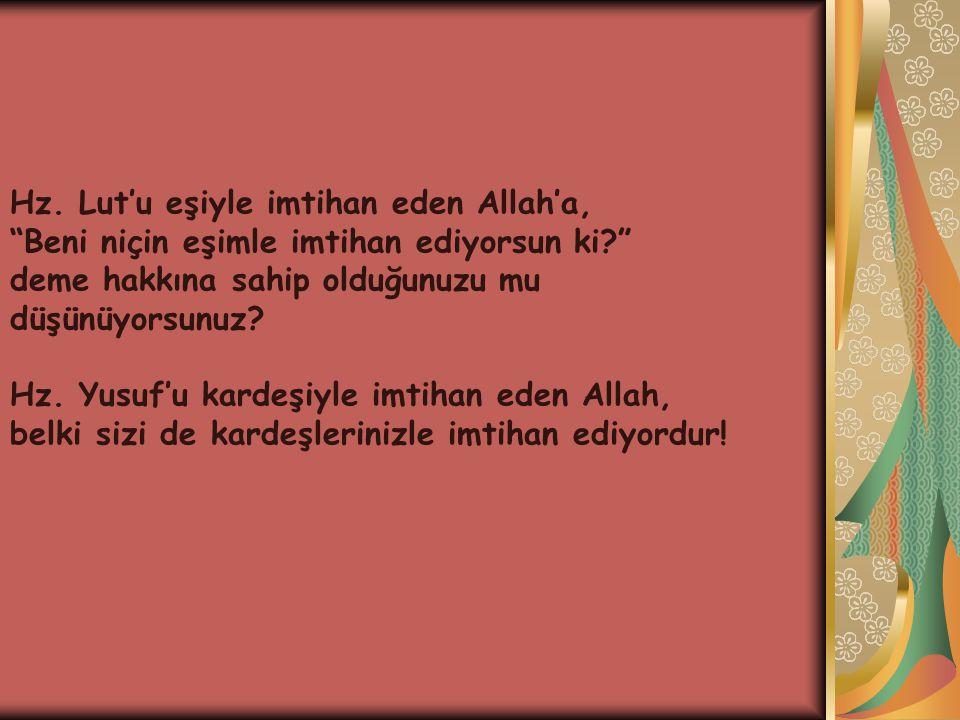"""Hz. Lut'u eşiyle imtihan eden Allah'a, """"Beni niçin eşimle imtihan ediyorsun ki?"""" deme hakkına sahip olduğunuzu mu düşünüyorsunuz? Hz. Yusuf'u kardeşiy"""