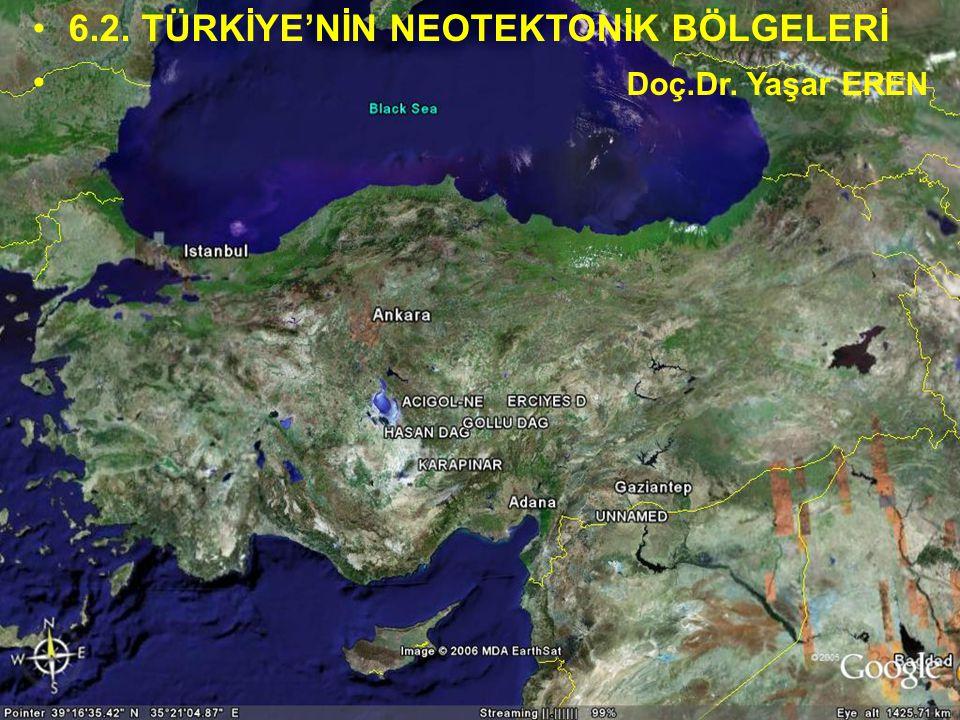 NEOTEKTONİK Doç.Dr. Yaşar EREN 6.2. TÜRKİYE'NİN NEOTEKTONİK BÖLGELERİ Doç.Dr. Yaşar EREN
