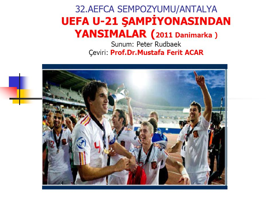 32.AEFCA SEMPOZYUMU/ANTALYA UEFA U-21 ŞAMPİYONASINDAN YANSIMALAR ( 2011 Danimarka ) Sunum: Peter Rudbaek Çeviri: Prof.Dr.Mustafa Ferit ACAR