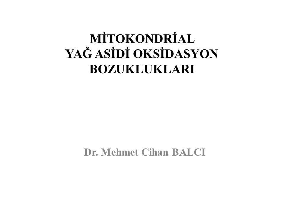 MİTOKONDRİAL YAĞ ASİDİ OKSİDASYON BOZUKLUKLARI Dr. Mehmet Cihan BALCI