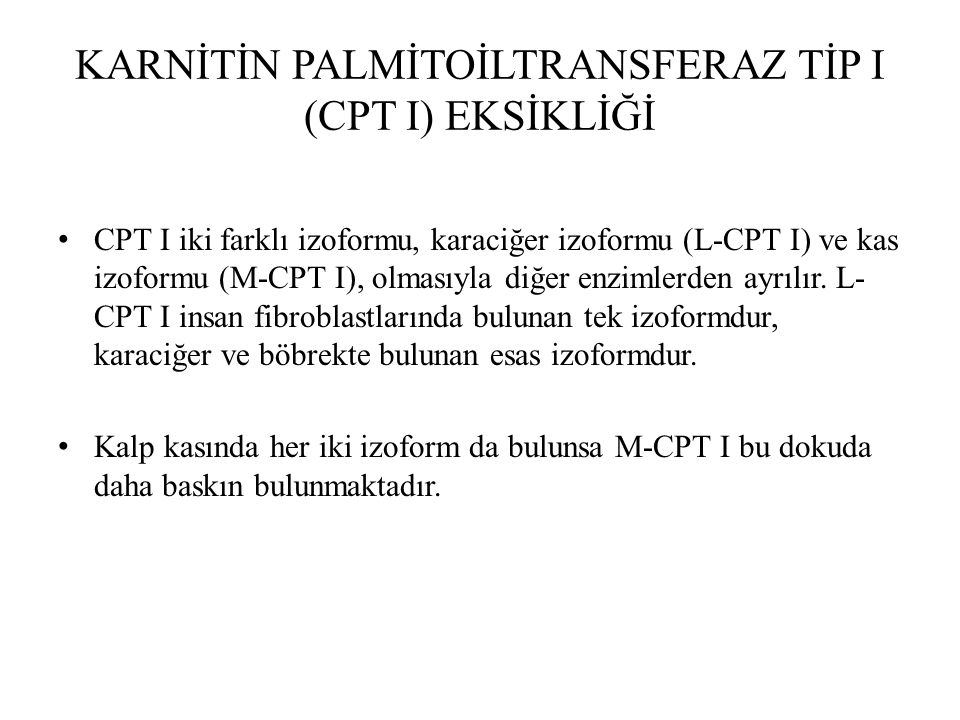 KARNİTİN PALMİTOİLTRANSFERAZ TİP I (CPT I) EKSİKLİĞİ CPT I iki farklı izoformu, karaciğer izoformu (L-CPT I) ve kas izoformu (M-CPT I), olmasıyla diğe