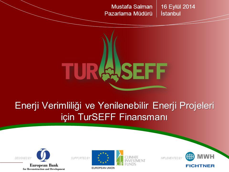 DESIGNED BYSUPPORTED BYIMPLEMENTED BY Enerji Verimliliği ve Yenilenebilir Enerji Projeleri için TurSEFF Finansmanı 16 Eylül 2014 İstanbul Mustafa Salman Pazarlama Müdürü