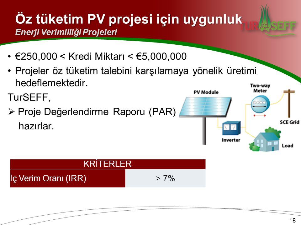 Öz tüketim PV projesi için uygunluk 18 Enerji Verimliliği Projeleri KRİTERLER İç Verim Oranı (IRR)> 7% €250,000 < Kredi Miktarı < €5,000,000 Projeler öz tüketim talebini karşılamaya yönelik üretimi hedeflemektedir.