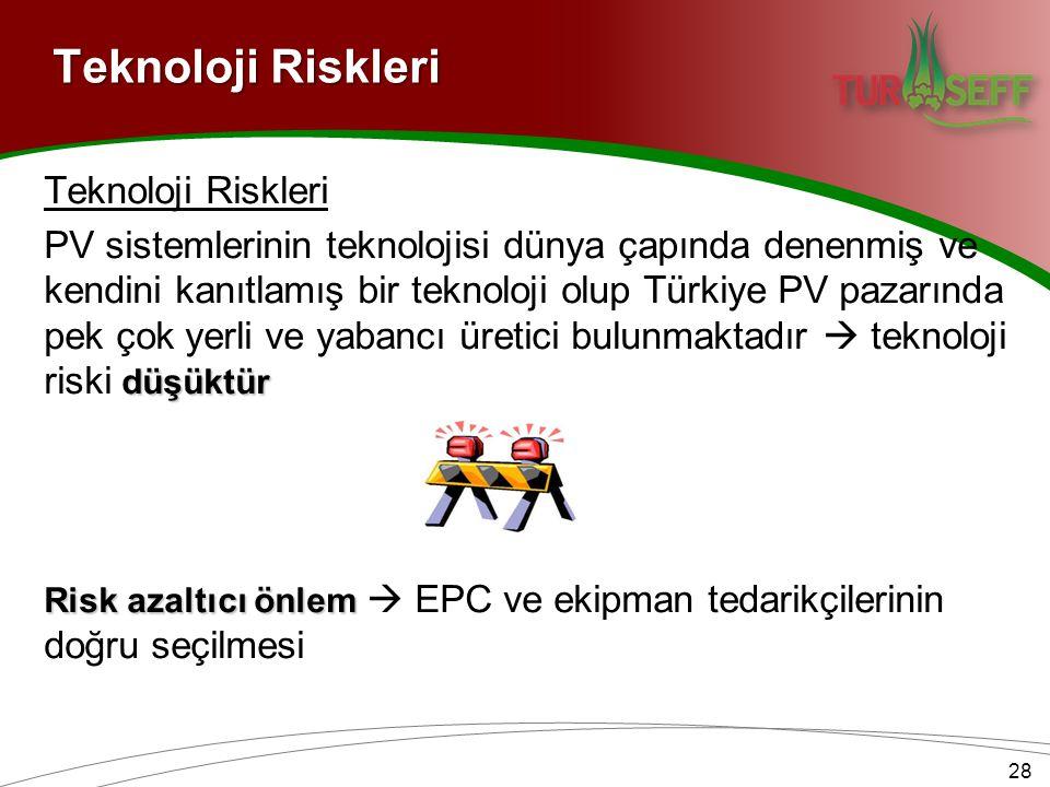 Teknoloji Riskleri düşüktür PV sistemlerinin teknolojisi dünya çapında denenmiş ve kendini kanıtlamış bir teknoloji olup Türkiye PV pazarında pek çok