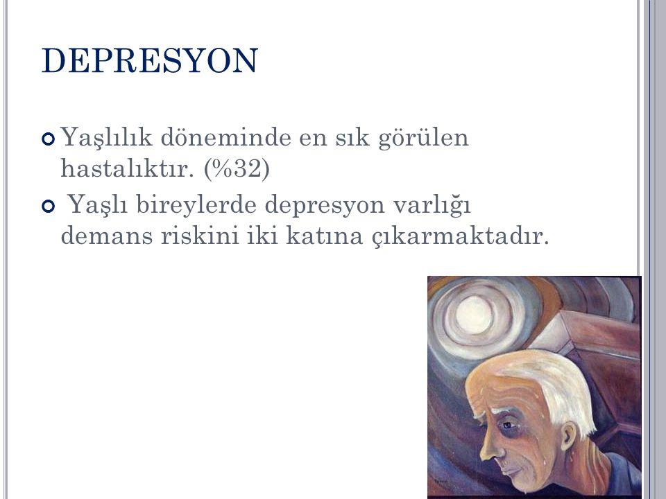 DEPRESYON Yaşlılık döneminde en sık görülen hastalıktır. (%32) Yaşlı bireylerde depresyon varlığı demans riskini iki katına çıkarmaktadır.
