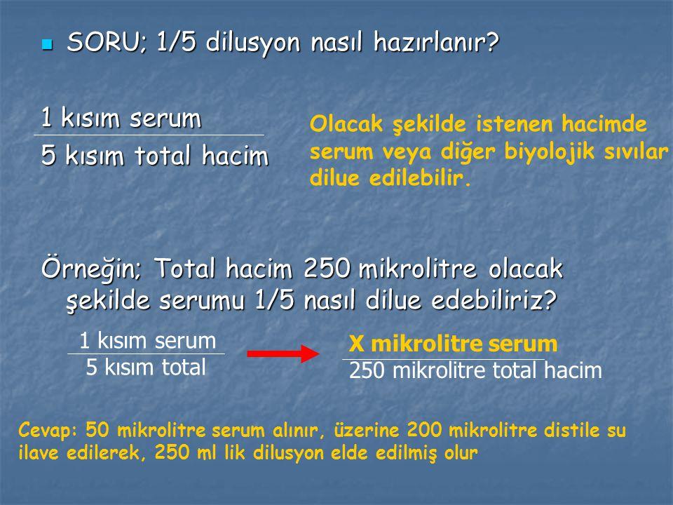 SORU; 1/5 dilusyon nasıl hazırlanır? SORU; 1/5 dilusyon nasıl hazırlanır? 1 kısım serum 5 kısım total hacim Örneğin; Total hacim 250 mikrolitre olacak