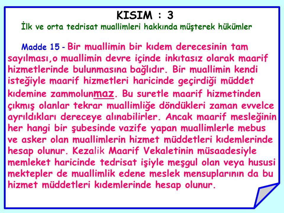 KISIM : 3 İlk ve orta tedrisat muallimleri hakkında müşterek hükümler Madde 15 - Bir muallimin bir kıdem derecesinin tam sayılması,o muallimin devre i