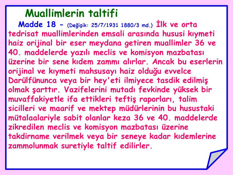 Muallimlerin taltifi Madde 18 - (Değişik: 25/7/1931 1880/3 md.) İlk ve orta tedrisat muallimlerinden emsali arasında hususi kıymeti haiz orijinal bir