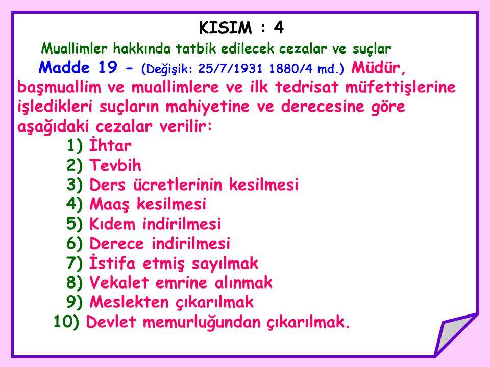 KISIM : 4 Muallimler hakkında tatbik edilecek cezalar ve suçlar Madde 19 - (Değişik: 25/7/1931 1880/4 md.) Müdür, başmuallim ve muallimlere ve ilk ted
