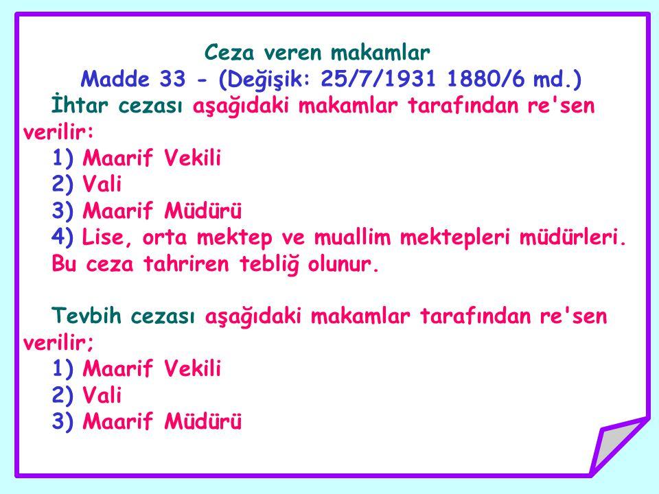 Ceza veren makamlar Madde 33 - (Değişik: 25/7/1931 1880/6 md.) İhtar cezası aşağıdaki makamlar tarafından re'sen verilir: 1) Maarif Vekili 2) Vali 3)