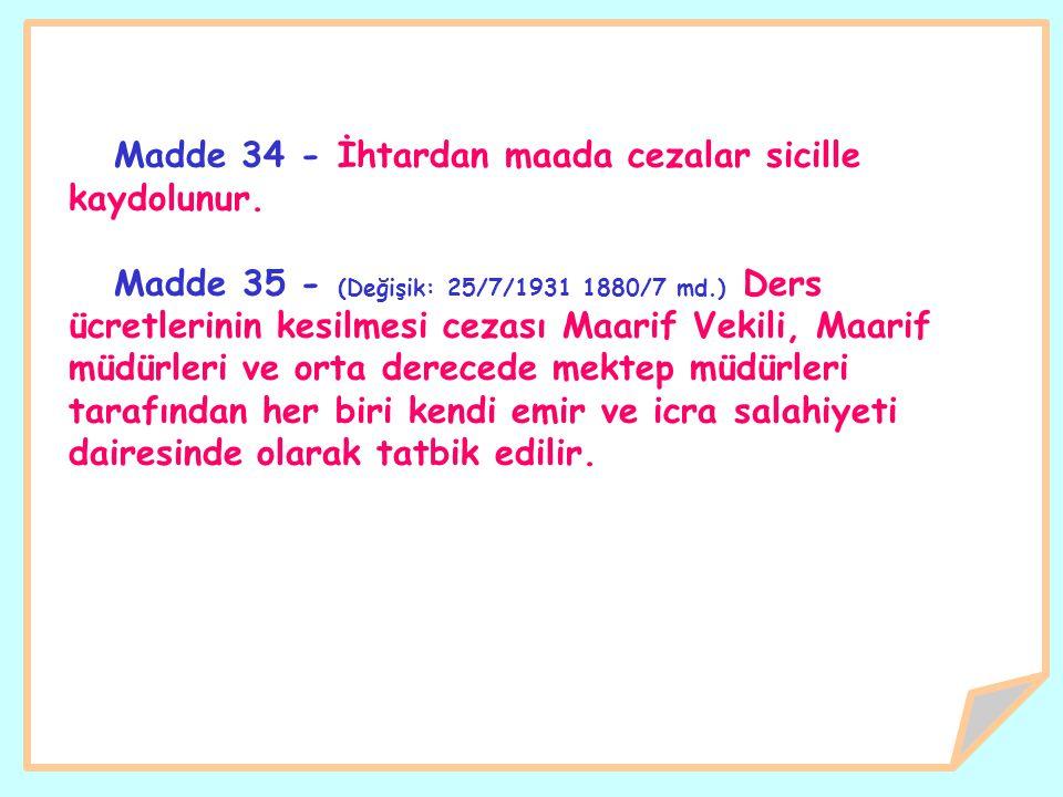 Madde 34 - İhtardan maada cezalar sicille kaydolunur. Madde 35 - (Değişik: 25/7/1931 1880/7 md.) Ders ücretlerinin kesilmesi cezası Maarif Vekili, Maa