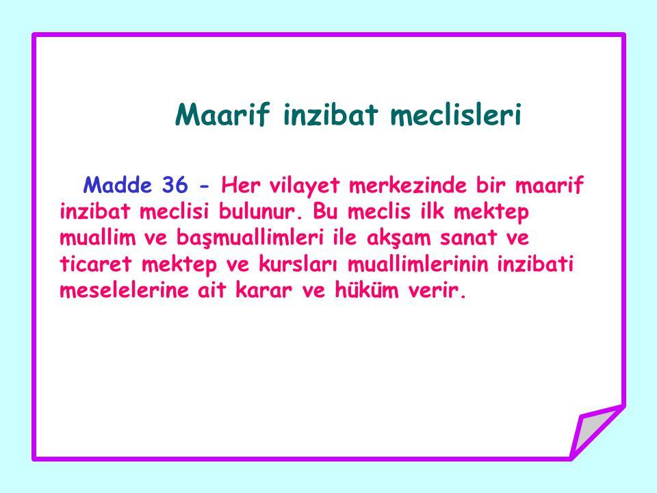 Maarif inzibat meclisleri Madde 36 - Her vilayet merkezinde bir maarif inzibat meclisi bulunur. Bu meclis ilk mektep muallim ve başmuallimleri ile akş
