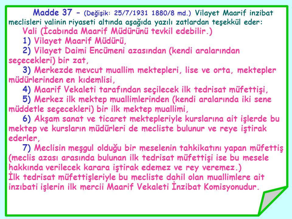 Madde 37 - (Değişik: 25/7/1931 1880/8 md.) Vilayet Maarif inzibat meclisleri valinin riyaseti altında aşağıda yazılı zatlardan teşekkül eder: Vali (İc