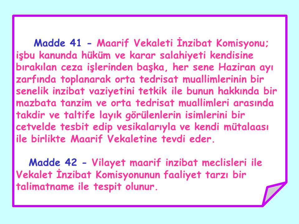 Madde 41 - Maarif Vekaleti İnzibat Komisyonu; işbu kanunda hüküm ve karar salahiyeti kendisine bırakılan ceza işlerinden başka, her sene Haziran ayı z