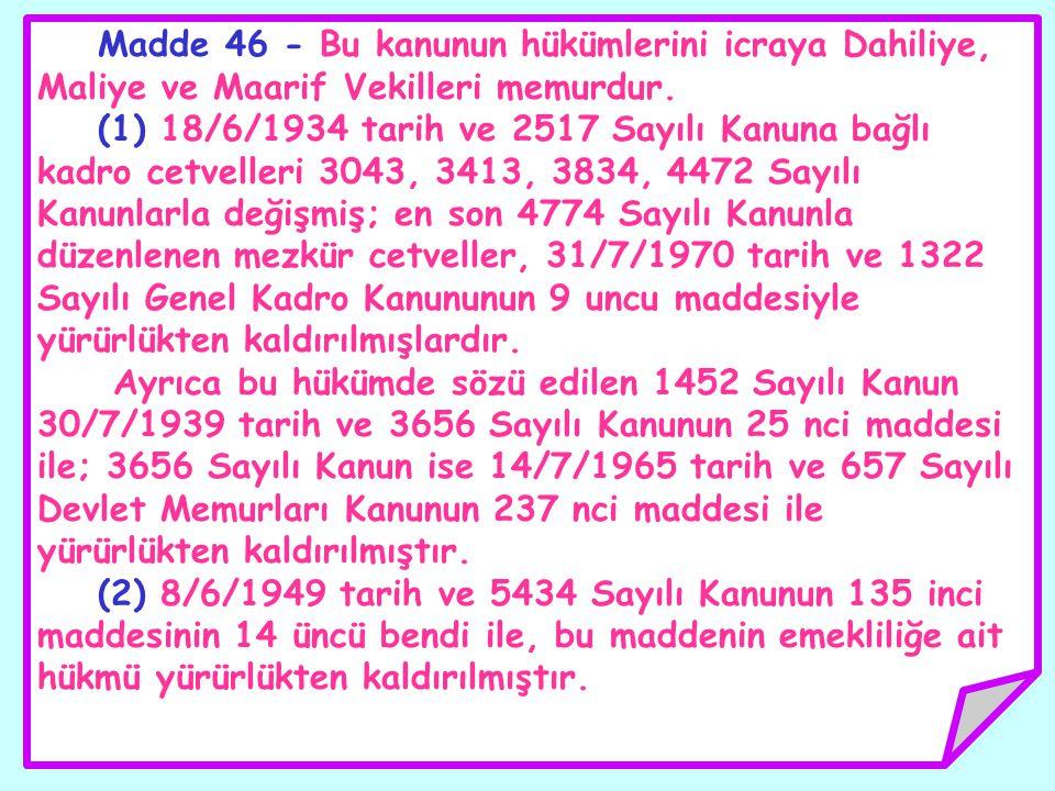 Madde 46 - Bu kanunun hükümlerini icraya Dahiliye, Maliye ve Maarif Vekilleri memurdur. (1) 18/6/1934 tarih ve 2517 Sayılı Kanuna bağlı kadro cetvelle
