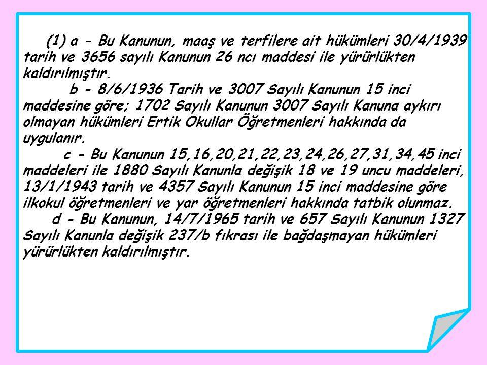 (1) a - Bu Kanunun, maaş ve terfilere ait hükümleri 30/4/1939 tarih ve 3656 sayılı Kanunun 26 ncı maddesi ile yürürlükten kaldırılmıştır. b - 8/6/1936