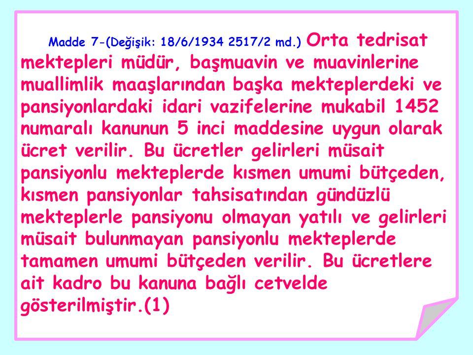 Madde 7-(Değişik: 18/6/1934 2517/2 md.) Orta tedrisat mektepleri müdür, başmuavin ve muavinlerine muallimlik maaşlarından başka mekteplerdeki ve pansi