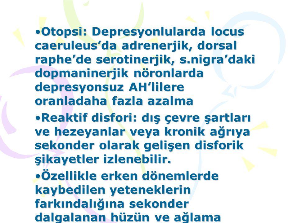 Otopsi: Depresyonlularda locus caeruleus'da adrenerjik, dorsal raphe'de serotinerjik, s.nigra'daki dopmaninerjik nöronlarda depresyonsuz AH'lilere ora