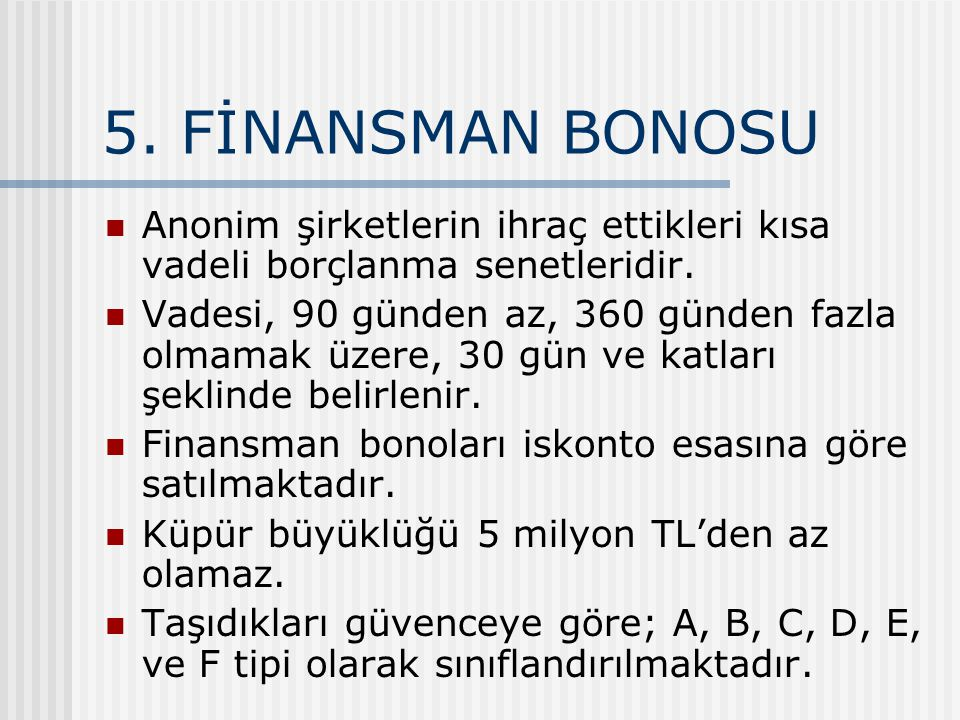 5.FİNANSMAN BONOSU Anonim şirketlerin ihraç ettikleri kısa vadeli borçlanma senetleridir.